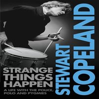 Strange Things Happen - A life with The Police, polo and pygmies - Stewart Copeland