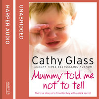Mummy Told Me Not to Tell - The true story of a troubled boy with a dark secret - Cathy Glass
