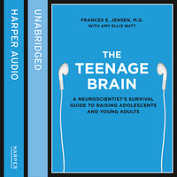 The Teenage Brain - A neuroscientist's survival guide to raising adolescents and young adults - Frances E. Jensen
