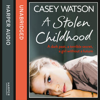 A Stolen Childhood - A dark past, a terrible secret, a girl without a future - Casey Watson