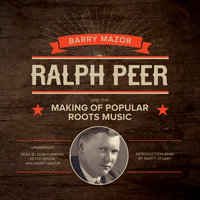 Ralph Peer and the Making of Popular Roots Music - Barry Mazor