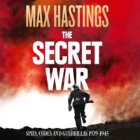 The Secret War - Spies, Codes and Guerrillas 1939–1945 - Max Hastings