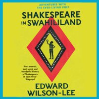 Shakespeare in Swahililand - Adventures with the Ever-Living Poet - Edward Wilson-Lee