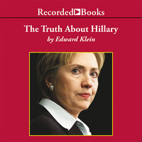 The Truth About Hillary - What She Knew, When She Knew It, and How Far She'll Go to Become President - Edward Klein