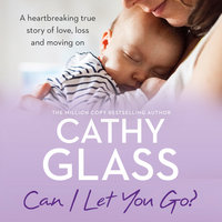 Can I Let You Go? - A heartbreaking true story of love, loss and moving on - Cathy Glass