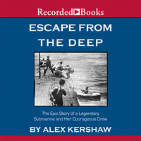 Escape from the Deep - A Legendary Submarine and Her Courageous Crew - Alex Kershaw