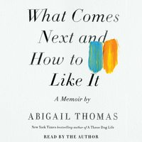 What Comes Next and How to Like It - Abigail Thomas