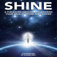 Shine - A Pleiadian Message to Awaken Your True Purpose and Power - Elsabe Smit