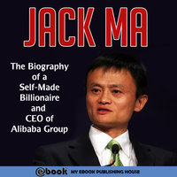 Jack Ma - The Biography of a Self-Made Billionaire and CEO of Alibaba Group - Various Authors