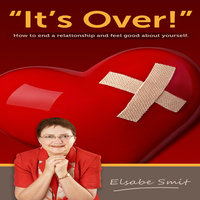 It's Over. How to End a Relationship and Feel Good About Yourself - Elsabe Smit