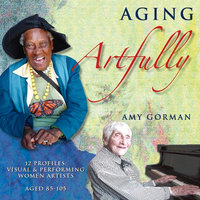 Aging Artfully - 12 Profiles of Visual and Performing Women Artists - Amy Gorman