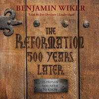 The Reformation 500 Years Later - Benjamin Wiker (Ph.D.)