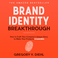 Brand Identity Breakthrough - How to Craft Your Company's Unique Story to Make Your Products Irresistible - Gregory V. Diehl