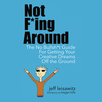 Not F*ing Around - The No Bullsh*t Guide for Getting Your Creative Dreams Off the Ground - Jeff Leisawitz