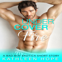 Undercover Fire - A Bad Boy Erotica Short Story - Kathleen Hope