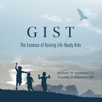GIST - The Essence of Raising Life Ready Kids - Michael W. Anderson, Timothy D. Johanson