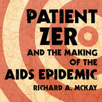 Patient Zero and the Making of the AIDS Epidemic - Richard A. McKay
