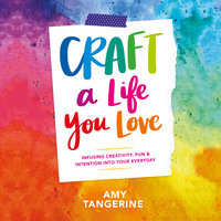 Craft a Life You Love: Infusing Creativity, Fun & Intention into Your Everyday - Amy Tangerine