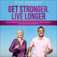 Get Stronger, Live Longer: 500 Affirmations for Optimal Health, Rapid Healing, and Maximum Longevity - Stan Munslow