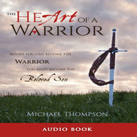 The Heart of a Warrior: Before You Can Become the Warrior, You Must Become the Beloved Son - Michael Thompson