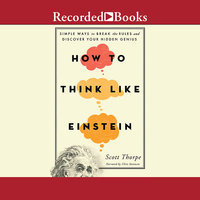 How to Think Like Einstein - Simple Ways to Break the Rules and Discover Your Hidden Genius - Scott Thorpe