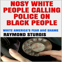 Nosy White People Calling the Police on Black People ( White America's Fear and Shame ) - Raymond Sturgis