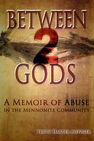 Between 2 Gods - A Memoir of Abuse in the Mennonite Community - Trudy Harder Metzger