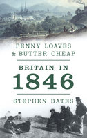 Penny Loaves and Butter Cheap: Britain In 1846 - Stephen Bates