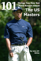 101 Things You May Not Have Known About the US Masters - John DT White