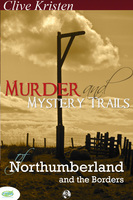 Murder & Mystery Trails of Northumberland & The Borders - Clive Kristen