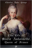 The Life of Marie Antionette, Queen of France - Charles Duke Yonge