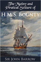 The Mutiny and Piratical Seizure of H.M.S. Bounty - Sir John Barrow