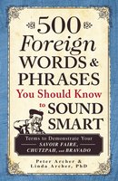 500 Foreign Words & Phrases You Should Know to Sound Smart - Peter Archer,Linda Archer
